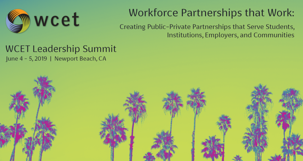 WCET Leadership Summit 2019: Workforce Partnerships that Work: Creating Public-Private Partnerships that Serve Students, Institutions, Employers, and Communities. June 4-5, Newport Beach, CA.